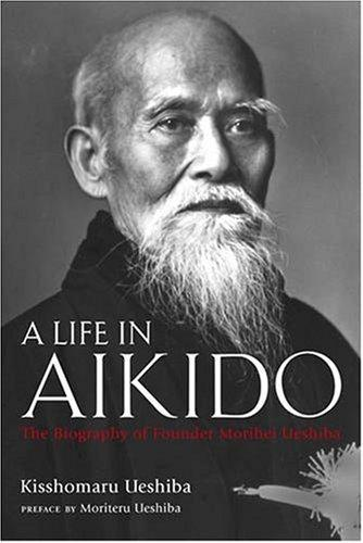 A Life in Aikido: The Biography of Founder Morihei Ueshiba-0